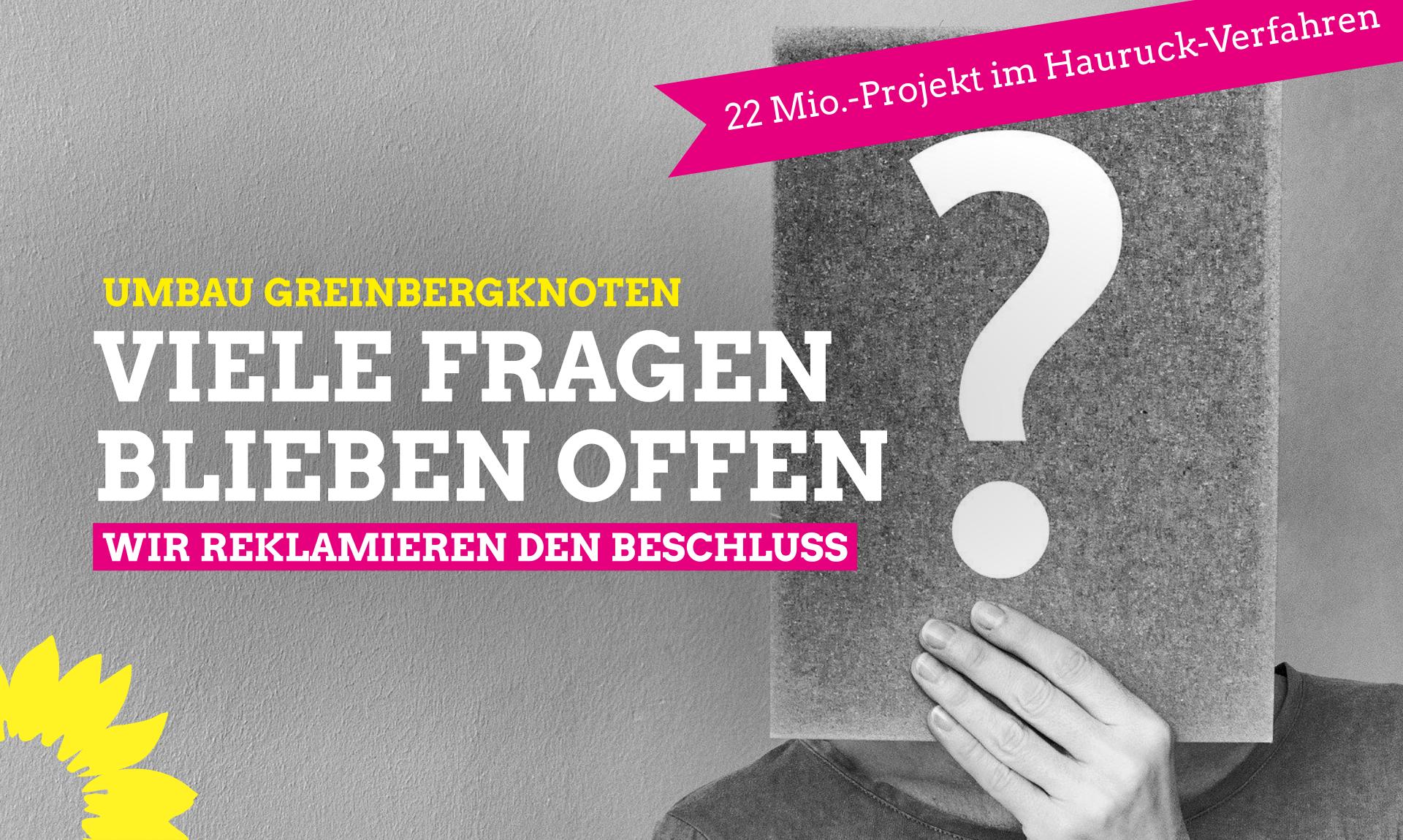 22 MIo-Projekt im Hauruck-Verfahren: Umbau Greinbergknoten. Viele Fragen blieben offen. Wir reklamieren den Beschluss.